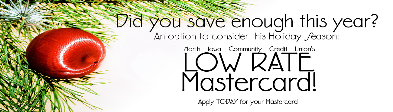 Did you save enough this holiday season? Consider North Iowa Community Credit Union's Low Rate Mastercard. Apply today!