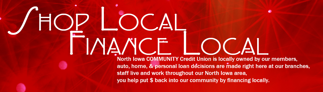 North Iowa COMMUNITY Credit Union is locally owned by our members, auto, home, & personal loan decisions are made right here at our branches, staff live and work throughout our North Iowa area, you help put $ back into our community by financing locally.