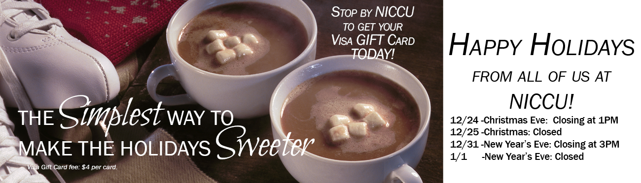 The simpliest way to make the holidays sweeter-Visa Gift Card. Happy Holidays from all of us at NICCU- Holiday Closings: 12/24 -Christmas Eve:  Closing at 1PM. 12/25 -Christmas: Closed. 12/31 -New Year's Eve: Closing at 3PM. 1/1-New Year's Eve: Closed