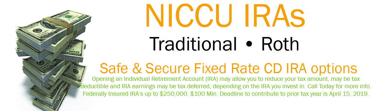 NICCU IRAs. Safe & Secure Fixed Rate CD IRA options. Opening an Individual Retirement Account (IRA) may allow you to reduce your tax amount, may be tax deductible and IRA earnings may be tax deferred, depending on the IRA you invest in. Call Today for more info. Federally Insured IRA's up to $250,000. $100 Min. Deadline to contribute to prior tax year is April 15, 2019.