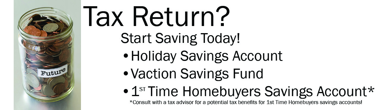Tax Return? Start Saving today: HOliday Savintgs Account, Vacation Savings Account, or 1st time homebuyers account* First time homebuyers account may have tax benefits, speak to your tax advisor for details.