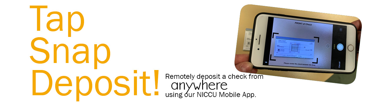 "Remote Deposit Capture now available in the Mobile App. Service is free but cellular data charges may apply. Must be properly endorsed with ""For Remote Deposit Only at NICCU"" on the back."